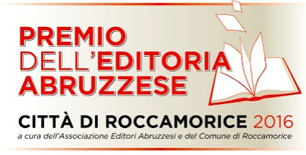 """PREMIO DELL'EDITORIA ABRUZZESE """"CITTA' DI ROCCAMORICE"""" 2016 a cura dell'Associazione Editori Abruzzesi e del Comune di Roccamorice."""