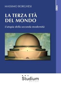 """LIBRI. Note di lettura al volume di Massimo Borghesi  """"La terza età del mondo. L'utopia della seconda modernità""""."""